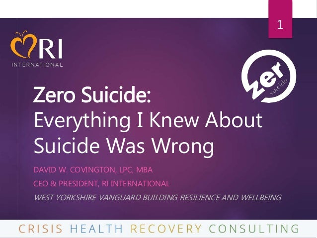 Zero Suicide: Everything I Knew About Suicide Was Wrong DAVID W. COVINGTON, LPC, MBA CEO & PRESIDENT, RI INTERNATIONAL WES...