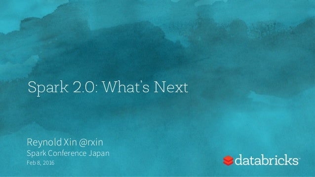 Spark 2.0: What's Next Reynold Xin @rxin Spark Conference Japan Feb 8, 2016