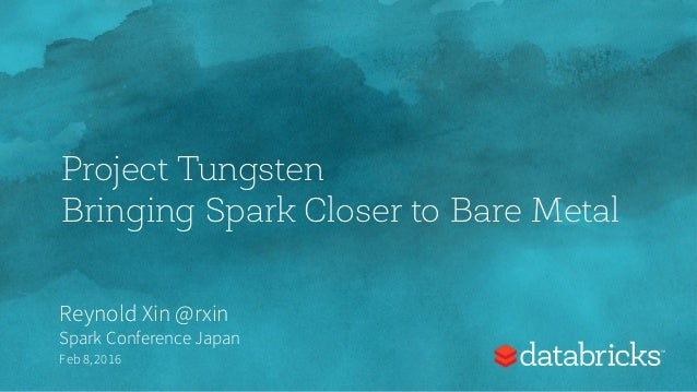 Project Tungsten Bringing Spark Closer to Bare Metal Reynold Xin @rxin Spark Conference Japan Feb 8,2016