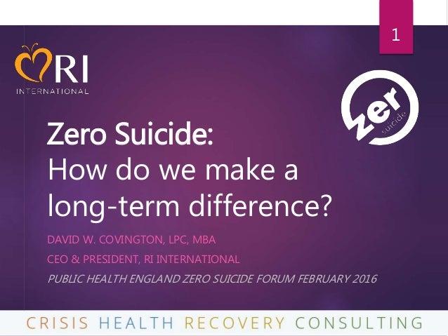 Zero Suicide: How do we make a long-term difference? DAVID W. COVINGTON, LPC, MBA CEO & PRESIDENT, RI INTERNATIONAL PUBLIC...