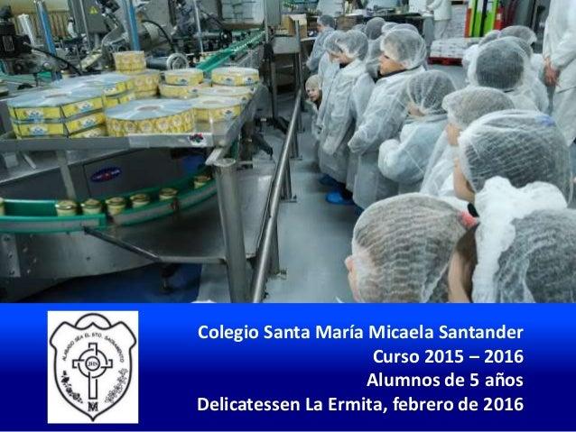 Colegio Santa María Micaela Santander Curso 2015 – 2016 Alumnos de 5 años Delicatessen La Ermita, febrero de 2016
