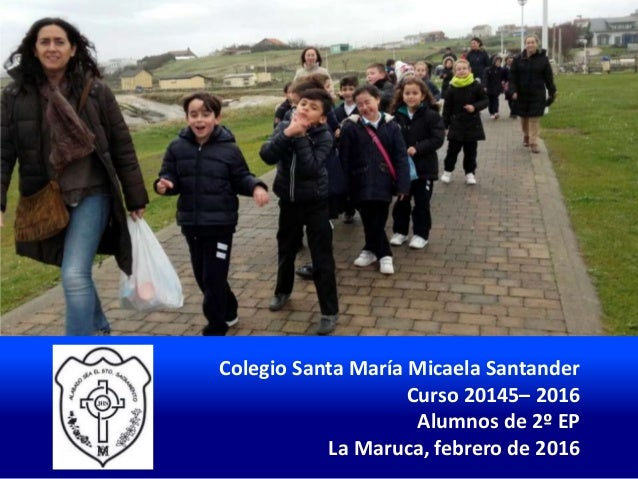 Colegio Santa María Micaela Santander Curso 20145– 2016 Alumnos de 2º EP La Maruca, febrero de 2016