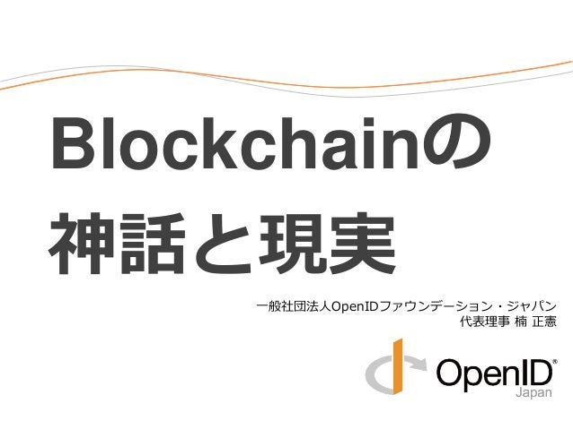 Blockchainの 神話と現実 一般社団法人OpenIDファウンデーション・ジャパン 代表理事 楠 正憲