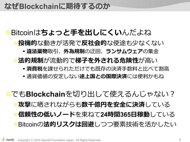 Copyright ⓒ 2015 OpenID Foundation Japan. All Rights Reserved. なぜBlockchainに期待するのか Bitcoinはちょっと手を出しにくいんだよね 投機的な動きが活発で反社会...