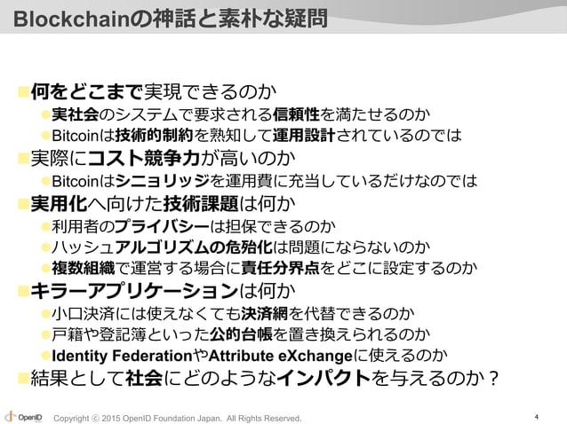 Copyright ⓒ 2015 OpenID Foundation Japan. All Rights Reserved. Blockchainの神話と素朴な疑問 何をどこまで実現できるのか 実社会のシステムで要求される信頼性を満たせるの...