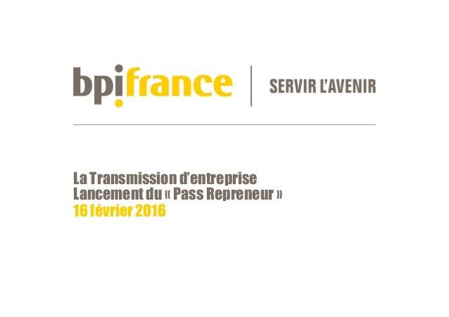 La Transmission d'entreprise Lancement du « Pass Repreneur » 16 février 2016