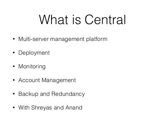 What is Central • Multi-server management platform • Deployment • Monitoring • Account Management • Backup and Redundancy ...