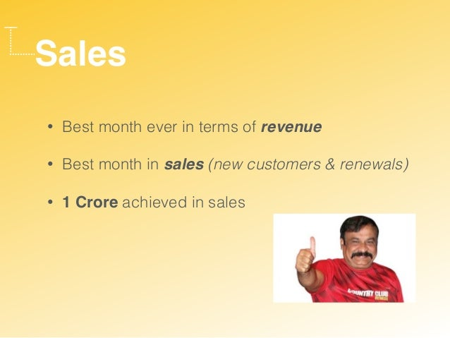 Sales • Best month ever in terms of revenue • Best month in sales (new customers & renewals) • 1 Crore achieved in sales