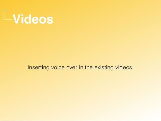 Videos Inserting voice over in the existing videos.