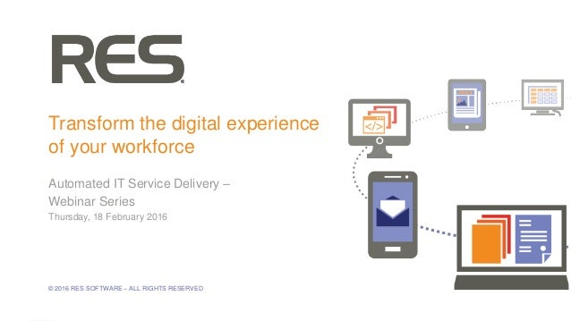 1 © 2016 RES SOFTWARE – ALL RIGHTS RESERVED Transform the digital experience of your workforce Automated IT Service Delive...
