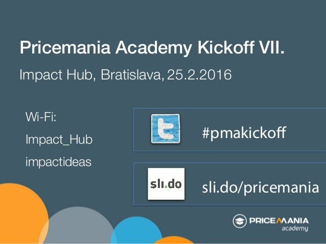 sli.do/pricemania Pricemania Academy Kickoff VII.! Impact Hub, Bratislava, 25.2.2016 #pmakickoff Wi-Fi: Impact_Hub impactid...