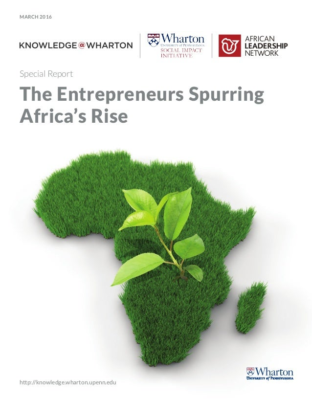 MARCH 2016 http://knowledge.wharton.upenn.edu Special Report The Entrepreneurs Spurring Africa's Rise