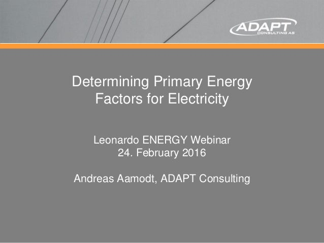 Determining Primary Energy Factors for Electricity Leonardo ENERGY Webinar 24. February 2016 Andreas Aamodt, ADAPT Consult...