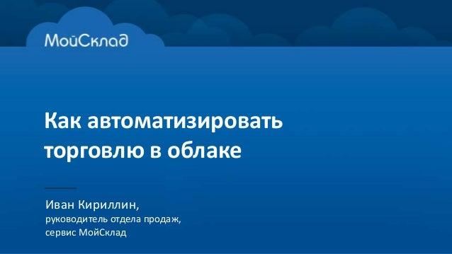 Как автоматизировать торговлю в облаке Иван Кириллин, руководитель отдела продаж, сервис МойСклад