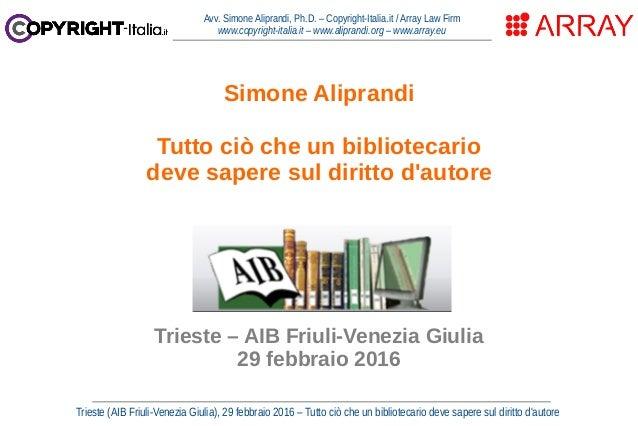 Trieste (AIB Friuli-Venezia Giulia), 29 febbraio 2016 – Tutto ciò che un bibliotecario deve sapere sul diritto d'autore Av...