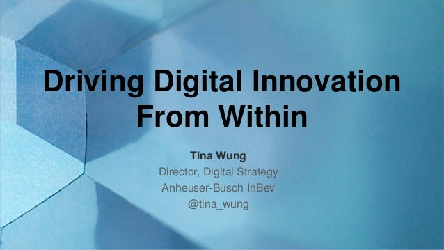 Driving Digital Innovation From Within Tina Wung Director, Digital Strategy Anheuser-Busch InBev @tina_wung