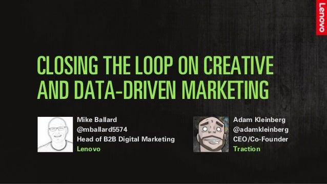 CLOSING THE LOOP ON CREATIVE AND DATA-DRIVEN MARKETING Mike Ballard @mballard5574 Head of B2B Digital Marketing Lenovo Ada...