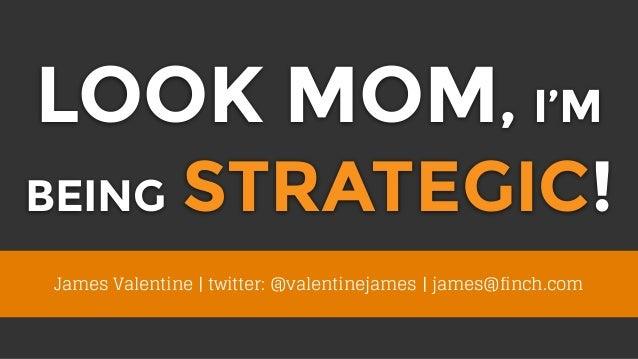 LOOK MOM, I'M BEING STRATEGIC! James Valentine | twitter: @valentinejames | james@finch.com