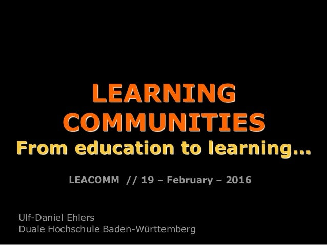 LEARNING COMMUNITIES From education to learning... Ulf-Daniel Ehlers Duale Hochschule Baden-Württemberg LEACOMM // 19 – Fe...