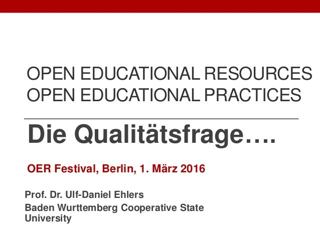 OPEN EDUCATIONAL RESOURCES OPEN EDUCATIONAL PRACTICES Die Qualitätsfrage…. OER Festival, Berlin, 1. März 2016 Prof. Dr. Ul...