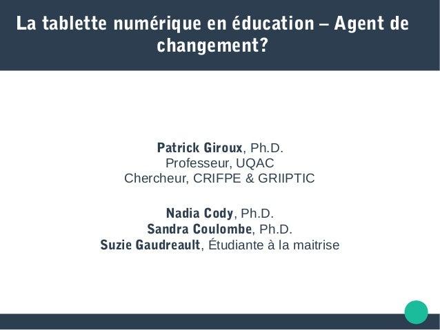 La tablette numérique en éducation – Agent de changement? Patrick Giroux, Ph.D. Professeur, UQAC Chercheur, CRIFPE & GRIIP...