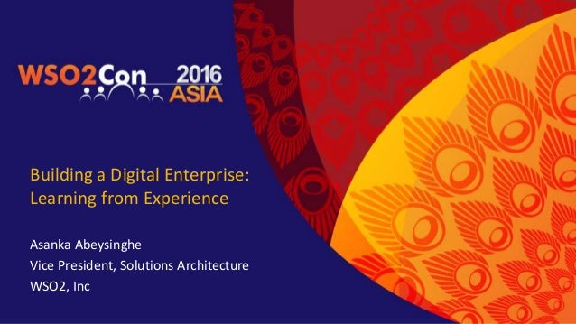 Building a Digital Enterprise: Learning from Experience Asanka Abeysinghe Vice President, Solutions Architecture WSO2, Inc