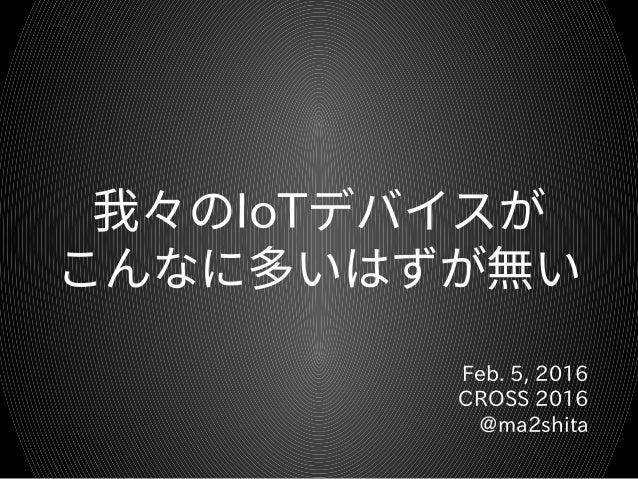 我々のIoTデバイスが こんなに多いはずが無い Feb. 5, 2016 CROSS 2016 @ma2shita
