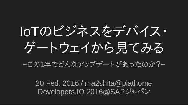 IoTのビジネスをデバイス・ ゲートウェイから見てみる ~この1年でどんなアップデートがあったのか?~ 20 Fed. 2016 / ma2shita@plathome Developers.IO 2016@SAPジャパン