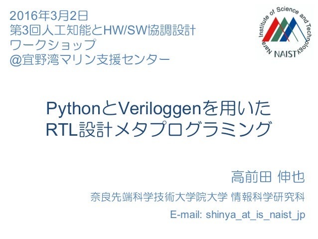 PythonとVeriloggenを用いた RTL設計メタプログラミング 高前田 伸也 奈良先端科学技術大学院大学 情報科学研究科 E-mail: shinya_at_is_naist_jp 2016年3月2日 第3回人工知能とHW/SW協調設...