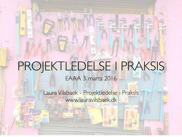EAAA 3. marts 2016 LauraVilsbaek - Projektledelse i Praksis www.lauravilsbaek.dk PROJEKTLEDELSE I PRAKSIS