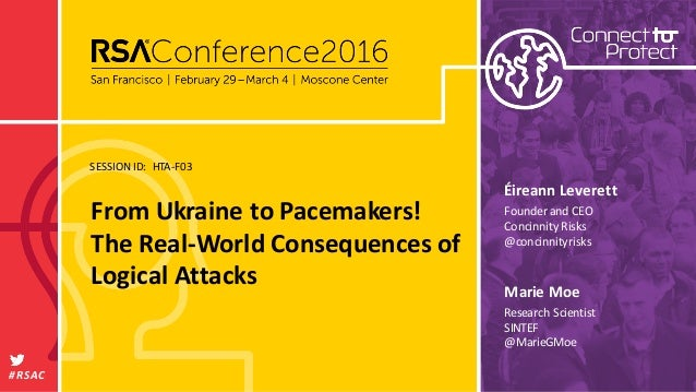SESSIONID: #RSAC MarieMoe FromUkrainetoPacemakers! TheReal-WorldConsequencesof LogicalAttacks HTA-F03 Research...