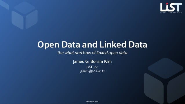 Open Data and Linked Data the what and how of linked open data James G. Boram Kim LiST Inc. JGKim@LiSTInc.kr March 5th, 20...