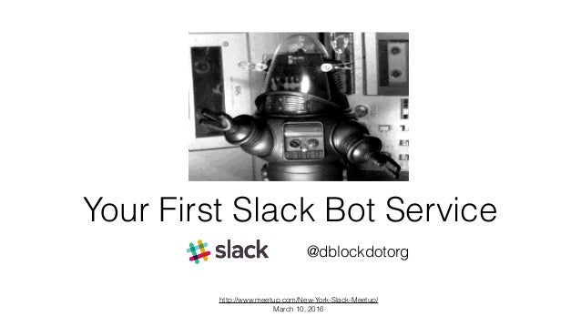Your First Slack Bot Service @dblockdotorg http://www.meetup.com/New-York-Slack-Meetup/ March 10, 2016