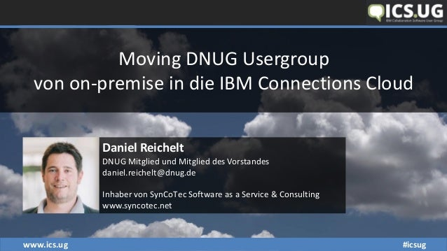 www.ics.ug #icsug Moving DNUG Usergroup von on-premise in die IBM Connections Cloud Daniel Reichelt DNUG Mitglied und Mitg...