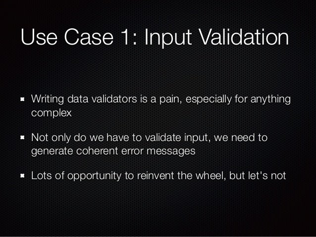 Use Case 1: Input Validation Writing data validators is a pain, especially for anything complex Not only do we have to val...