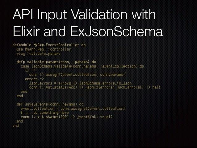 API Input Validation with Elixir and ExJsonSchema defmodule MyApp.EventsController do use MyApp.Web, :controller plug :v...