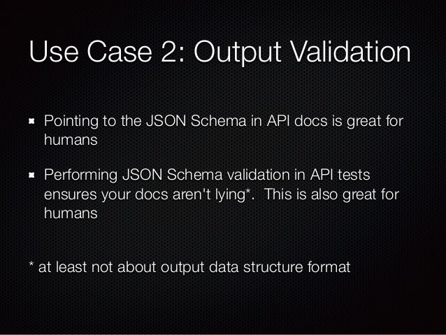Use Case 2: Output Validation Pointing to the JSON Schema in API docs is great for humans Performing JSON Schema validatio...