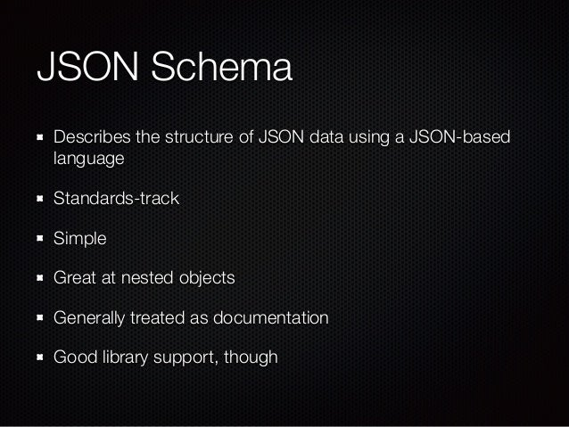 JSON Schema Describes the structure of JSON data using a JSON-based language Standards-track Simple Great at nested object...