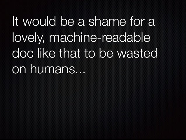 It would be a shame for a lovely, machine-readable doc like that to be wasted on humans...