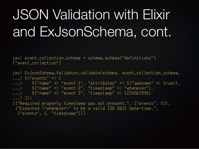 """JSON Validation with Elixir and ExJsonSchema, cont. iex> event_collection_schema = schema.schema[""""definitions""""] [""""event_co..."""