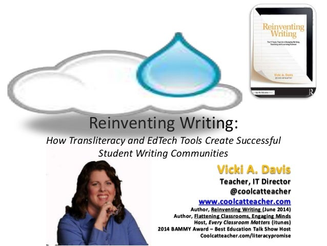 Reinventing Writing: How Transliteracy and EdTech Tools Create Successful Student Writing Communities Vicki A. Davis Teach...