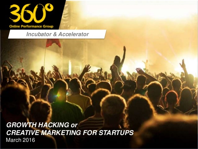 Incubator & Accelerator GROWTH HACKING or CREATIVE MARKETING FOR STARTUPS March 2016