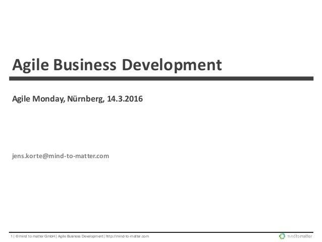 1 | © mind to matter GmbH | Agile Business Development | http://mind-to-matter.com AgileBusinessDevelopment AgileMonday...