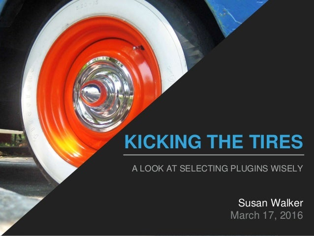 KICKING THE TIRES A LOOK AT SELECTING PLUGINS WISELY Susan Walker March 17, 2016