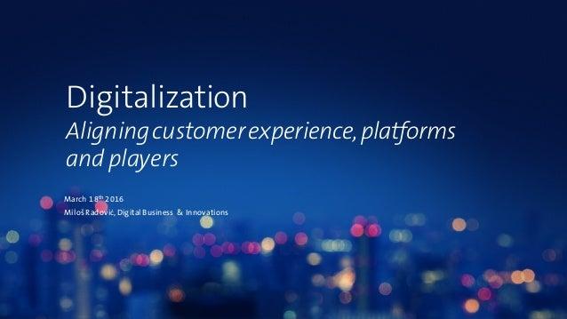 Digitalization Aligningcustomerexperience,platforms and players March 18th 2016 MilošRadović,Digital Business & Innovations