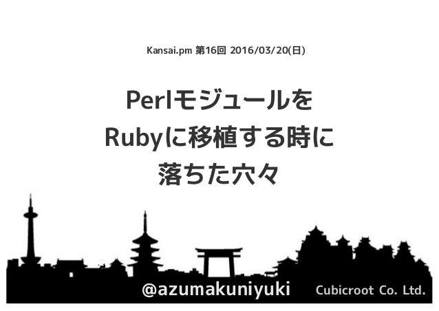 Perlモジュールを Rubyに移植する時に 落ちた穴々 @azumakuniyuki Cubicroot Co. Ltd. Kansai.pm 第16回 2016/03/20(日)