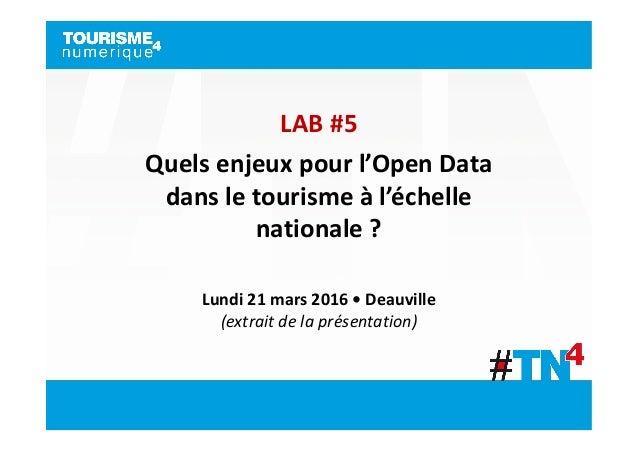 LAB #5 Quels enjeux pour l'Open Data dans le tourisme à l'échelle nationale ? Lundi 21 mars 2016 • Deauville (extrait de l...