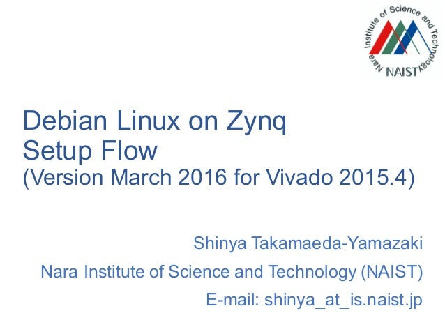 Debian Linux on Zynq Setup Flow (Version March 2016 for Vivado 2015.4) Shinya Takamaeda-Yamazaki Nara Institute of Science...