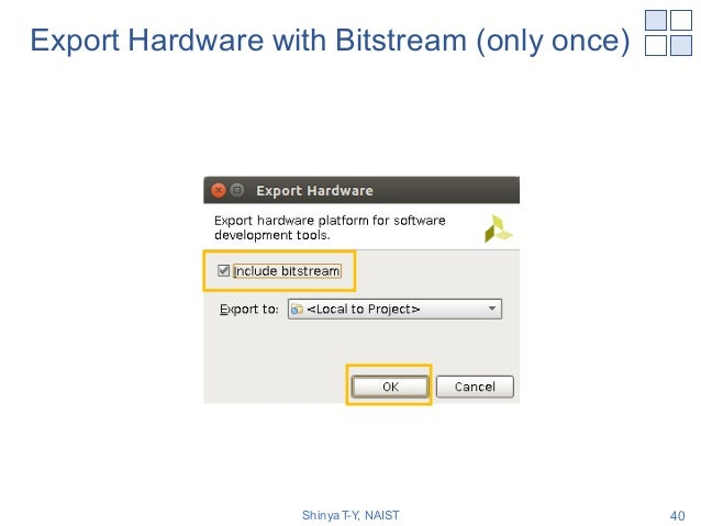 Export Hardware with Bitstream (only once) Shinya T-Y, NAIST 40