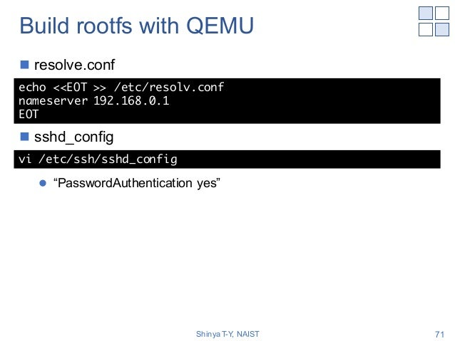 """Build rootfs with QEMU n resolve.conf n sshd_config l """"PasswordAuthentication yes"""" Shinya T-Y, NAIST 71 echo <<EOT >> /etc..."""